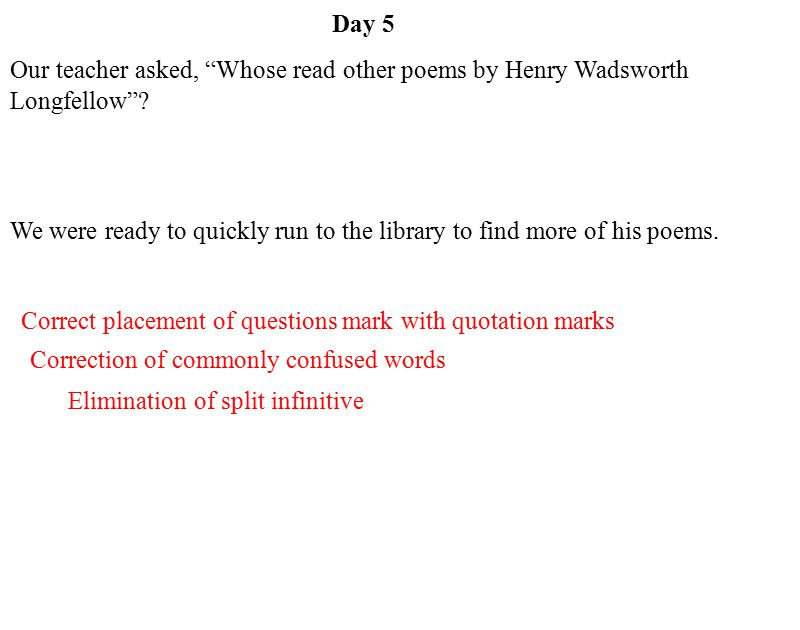 Correction of commonly confused words Day 5 Elimination of split infinitive Correct placement of questions mark with quotation marks Our teacher asked, Whose read other poems by Henry Wadsworth Longfellow .