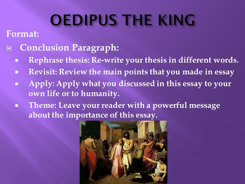 OEDIPUS THE KING Format:  Conclusion Paragraph:  Rephrase thesis: Re-write your thesis in different words.