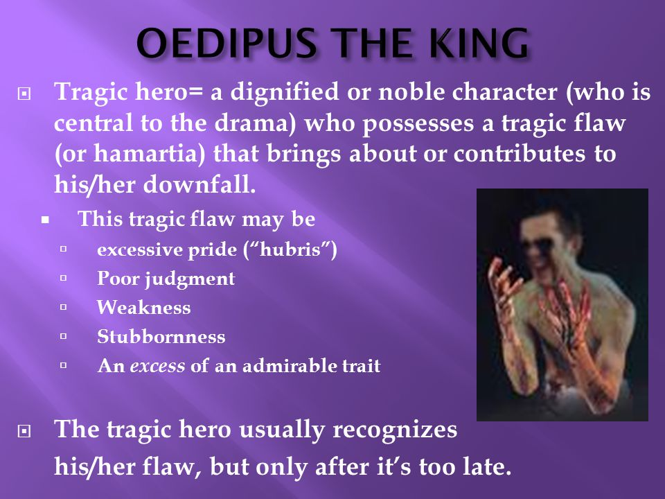 OEDIPUS THE KING  Tragic hero= a dignified or noble character (who is central to the drama) who possesses a tragic flaw (or hamartia) that brings about or contributes to his/her downfall.