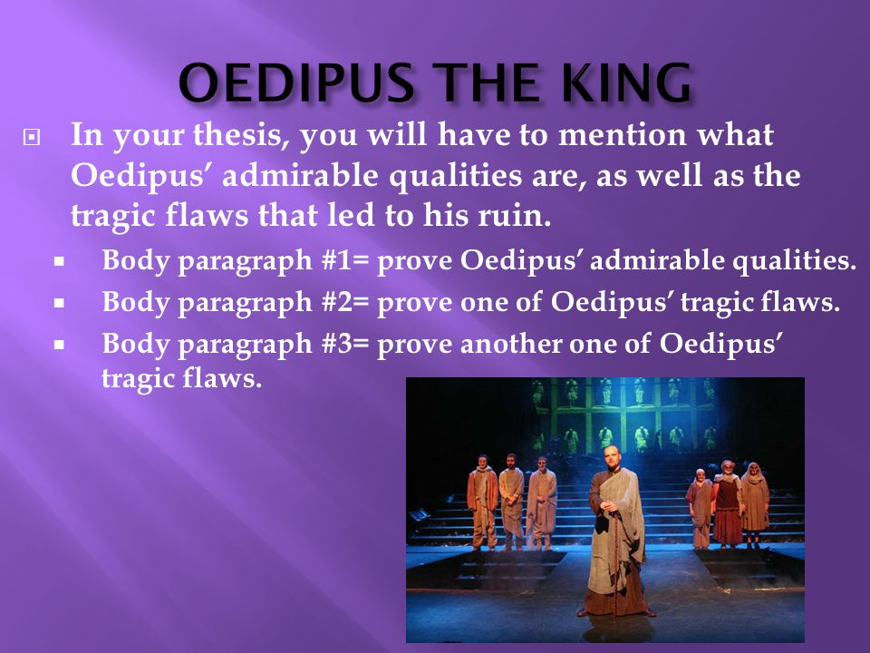OEDIPUS THE KING  In your thesis, you will have to mention what Oedipus' admirable qualities are, as well as the tragic flaws that led to his ruin.