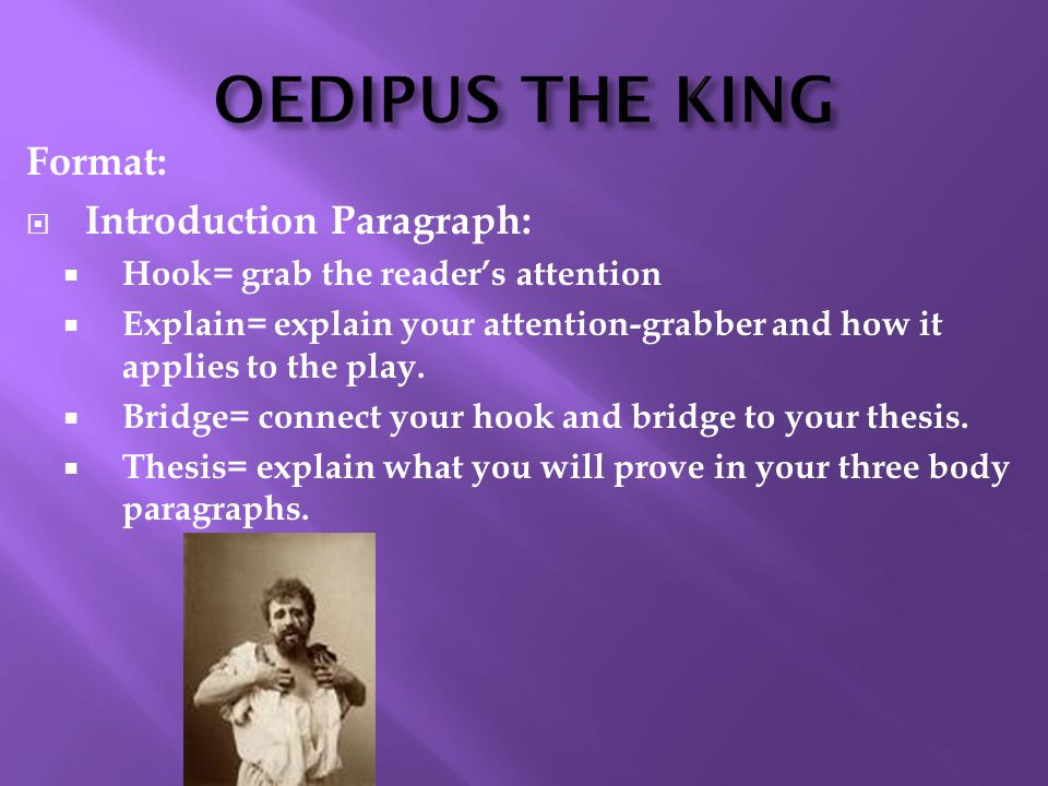 OEDIPUS THE KING Format:  Introduction Paragraph:  Hook= grab the reader's attention  Explain= explain your attention-grabber and how it applies to the play.