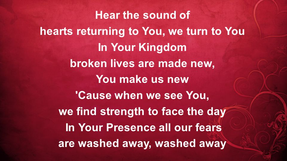 Hear the sound of hearts returning to You, we turn to You In Your Kingdom broken lives are made new, You make us new Cause when we see You, we find strength to face the day In Your Presence all our fears are washed away, washed away