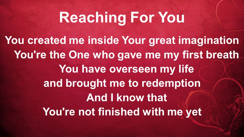 Reaching For You You created me inside Your great imagination You re the One who gave me my first breath You have overseen my life and brought me to redemption And I know that You re not finished with me yet