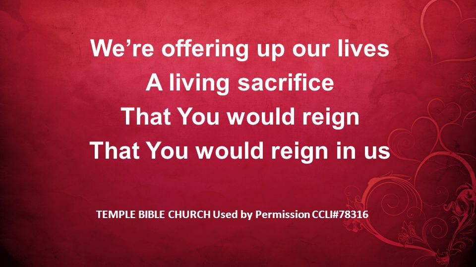 We're offering up our lives A living sacrifice That You would reign That You would reign in us TEMPLE BIBLE CHURCH Used by Permission CCLI#78316