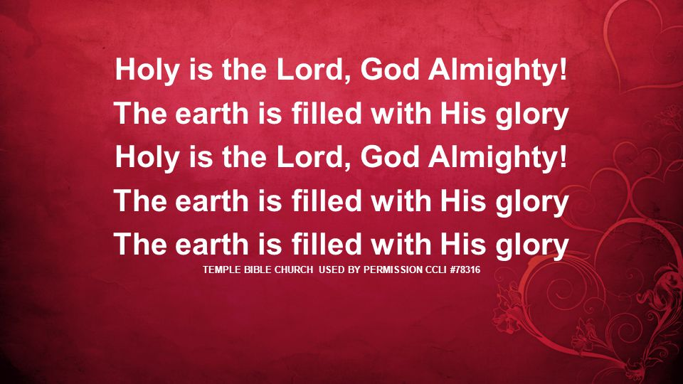 Holy is the Lord, God Almighty. The earth is filled with His glory Holy is the Lord, God Almighty.