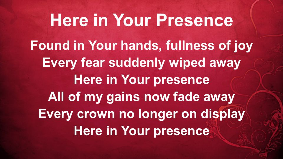 Here in Your Presence Found in Your hands, fullness of joy Every fear suddenly wiped away Here in Your presence All of my gains now fade away Every crown no longer on display Here in Your presence