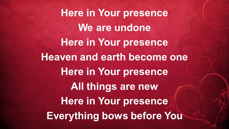 Here in Your presence We are undone Here in Your presence Heaven and earth become one Here in Your presence All things are new Here in Your presence Everything bows before You