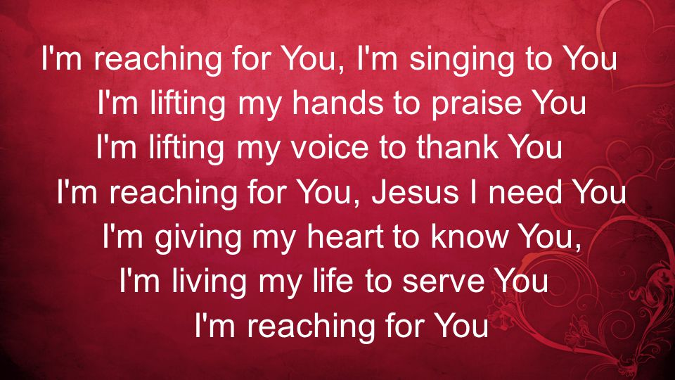 I m reaching for You, I m singing to You I m lifting my hands to praise You I m lifting my voice to thank You I m reaching for You, Jesus I need You I m giving my heart to know You, I m living my life to serve You I m reaching for You