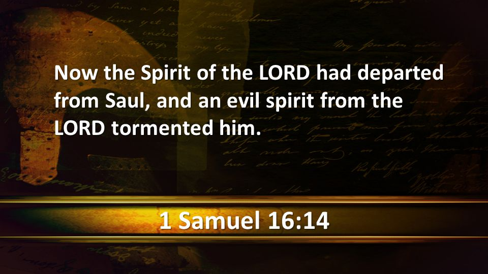 1 Samuel 16:14 Now the Spirit of the LORD had departed from Saul, and an evil spirit from the LORD tormented him.
