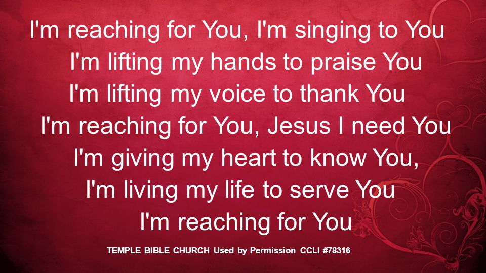 I m reaching for You, I m singing to You I m lifting my hands to praise You I m lifting my voice to thank You I m reaching for You, Jesus I need You I m giving my heart to know You, I m living my life to serve You I m reaching for You TEMPLE BIBLE CHURCH Used by Permission CCLI #78316