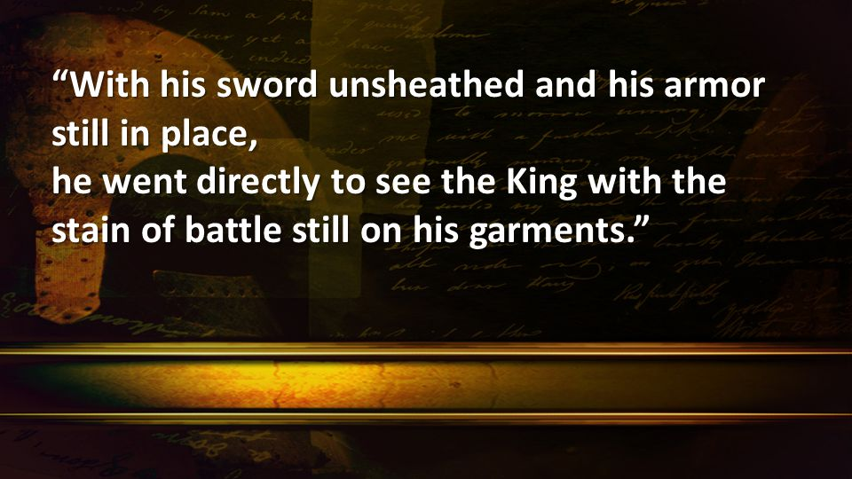 With his sword unsheathed and his armor still in place, he went directly to see the King with the stain of battle still on his garments.