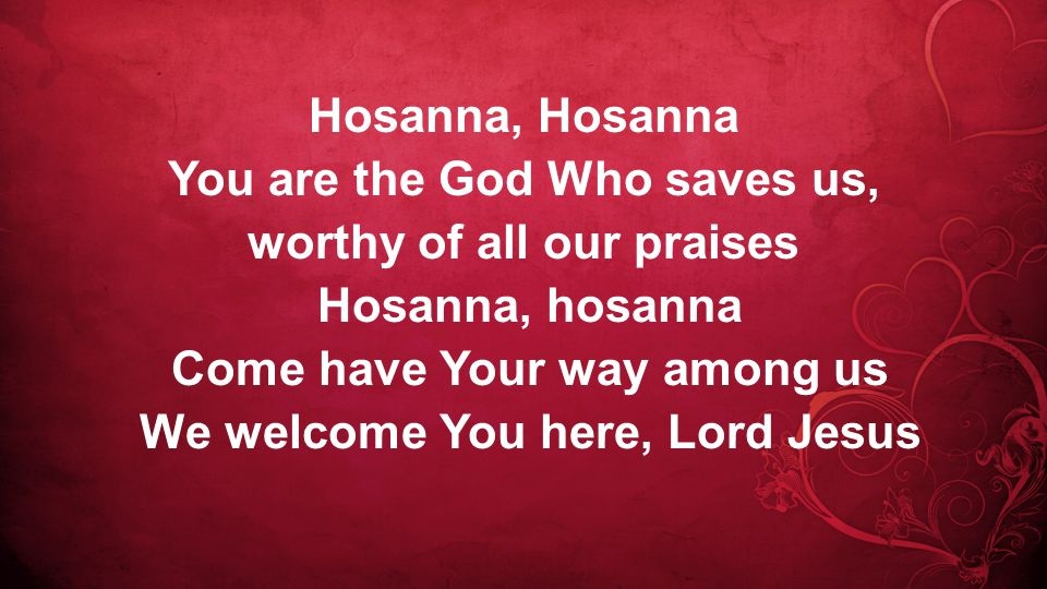 Hosanna, Hosanna You are the God Who saves us, worthy of all our praises Hosanna, hosanna Come have Your way among us We welcome You here, Lord Jesus