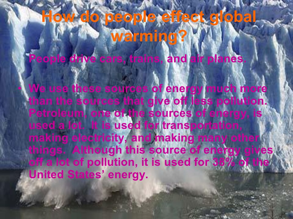How do people effect global warming. People drive cars, trains, and air planes.