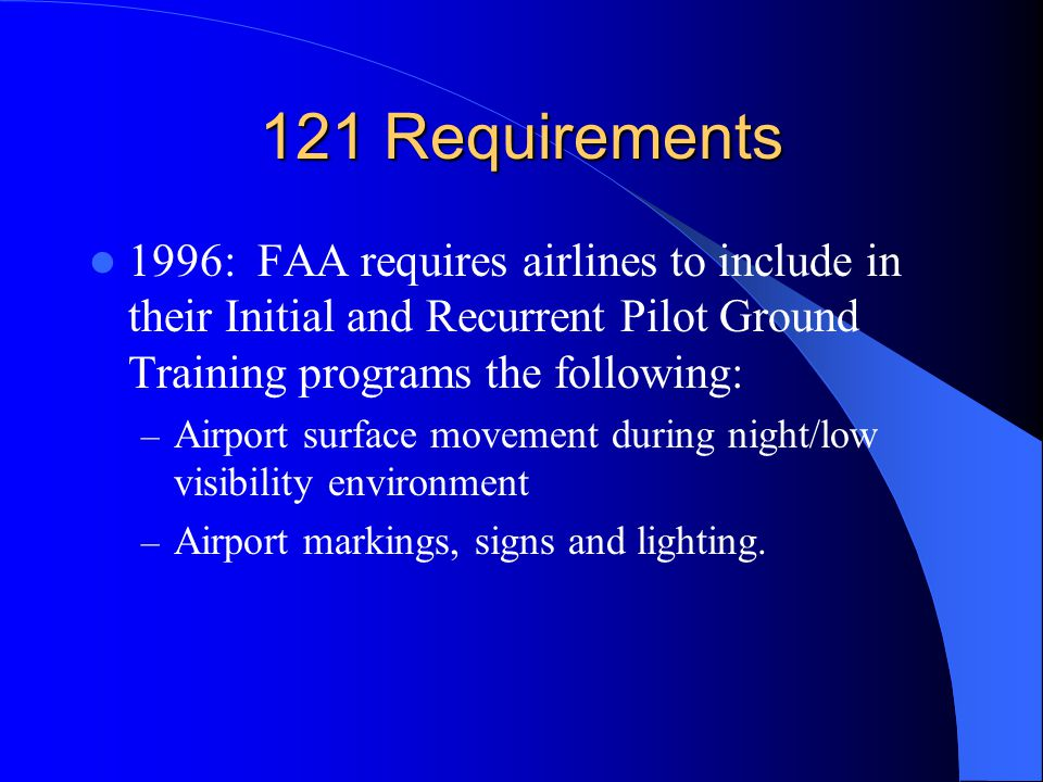 121 Requirements 1996: FAA requires airlines to include in their Initial and Recurrent Pilot Ground Training programs the following: – Airport surface movement during night/low visibility environment – Airport markings, signs and lighting.