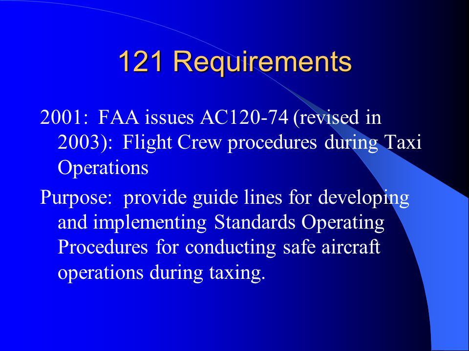 121 Requirements 2001: FAA issues AC (revised in 2003): Flight Crew procedures during Taxi Operations Purpose: provide guide lines for developing and implementing Standards Operating Procedures for conducting safe aircraft operations during taxing.