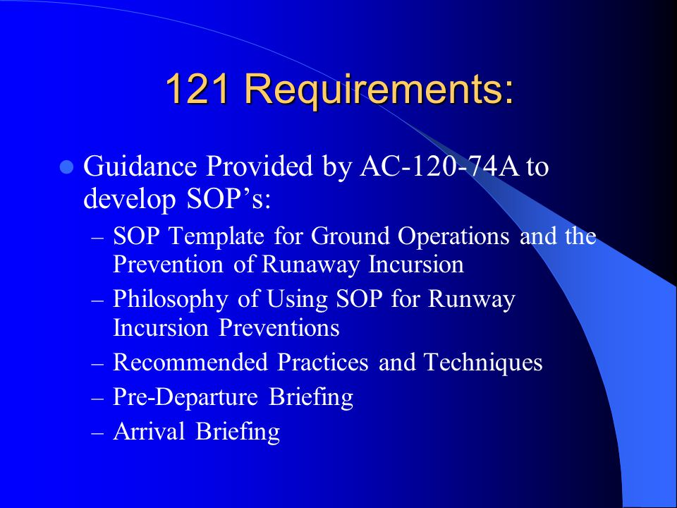 121 Requirements: Guidance Provided by AC A to develop SOP's: – SOP Template for Ground Operations and the Prevention of Runaway Incursion – Philosophy of Using SOP for Runway Incursion Preventions – Recommended Practices and Techniques – Pre-Departure Briefing – Arrival Briefing