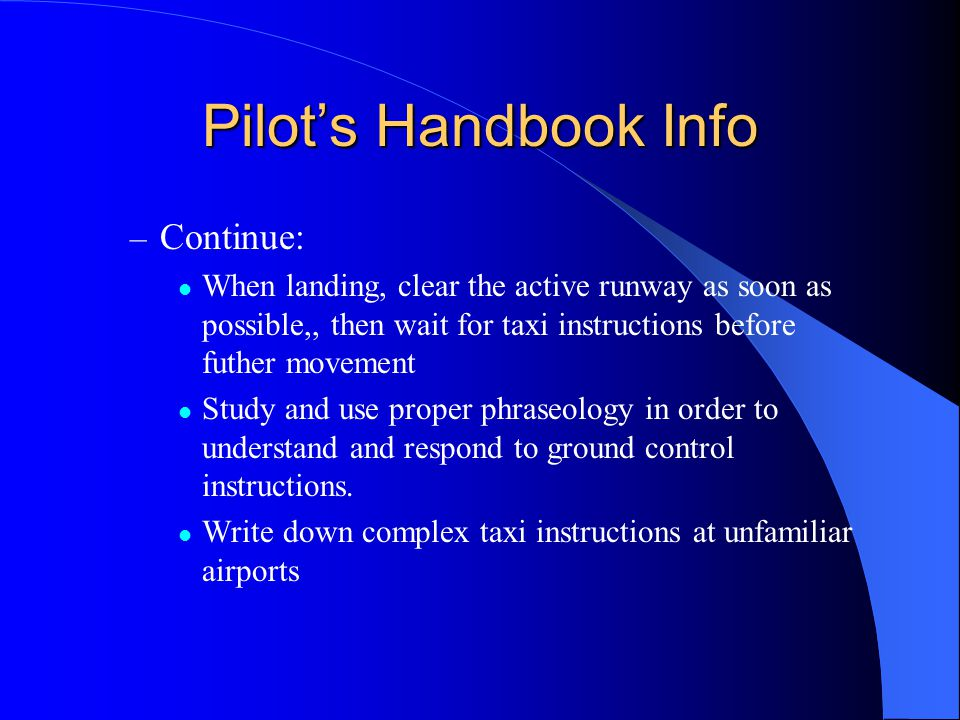 Pilot's Handbook Info – Continue: When landing, clear the active runway as soon as possible,, then wait for taxi instructions before futher movement Study and use proper phraseology in order to understand and respond to ground control instructions.