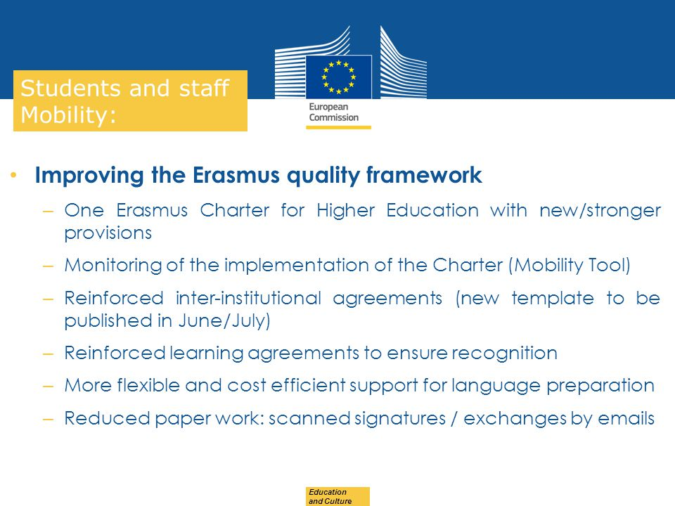 Date: in 12 pts Education and Culture … in other words Students and staff Mobility: Improving the Erasmus quality framework – One Erasmus Charter for Higher Education with new/stronger provisions – Monitoring of the implementation of the Charter (Mobility Tool) – Reinforced inter-institutional agreements (new template to be published in June/July) – Reinforced learning agreements to ensure recognition – More flexible and cost efficient support for language preparation – Reduced paper work: scanned signatures / exchanges by  s