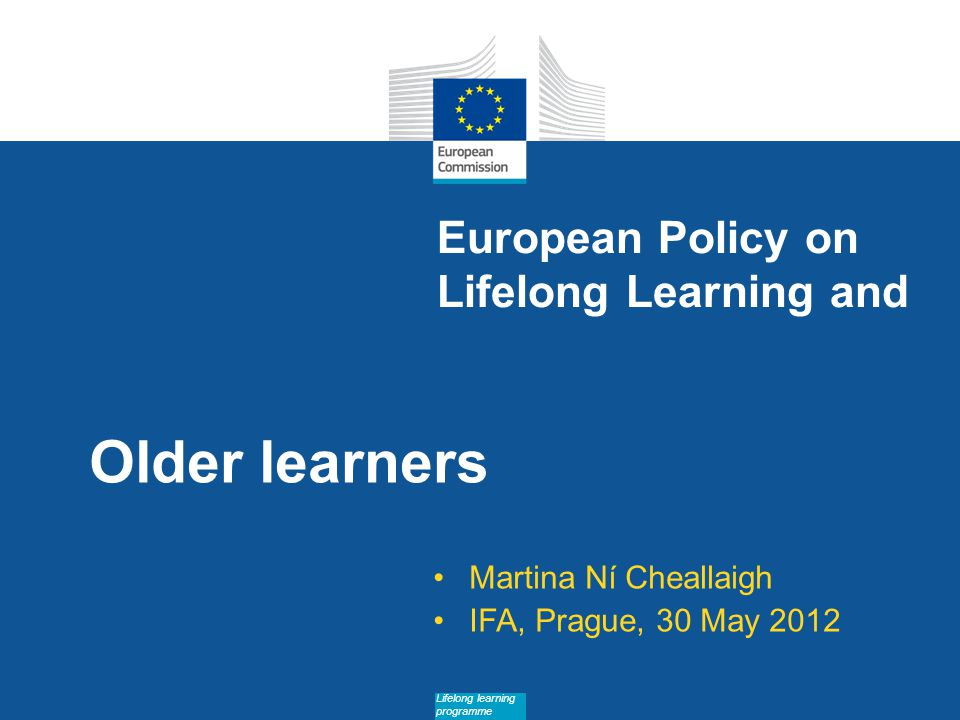 Date: in 12 pts Lifelong learning programme European Policy on Lifelong Learning and Older learners Martina Ní Cheallaigh IFA, Prague, 30 May 2012