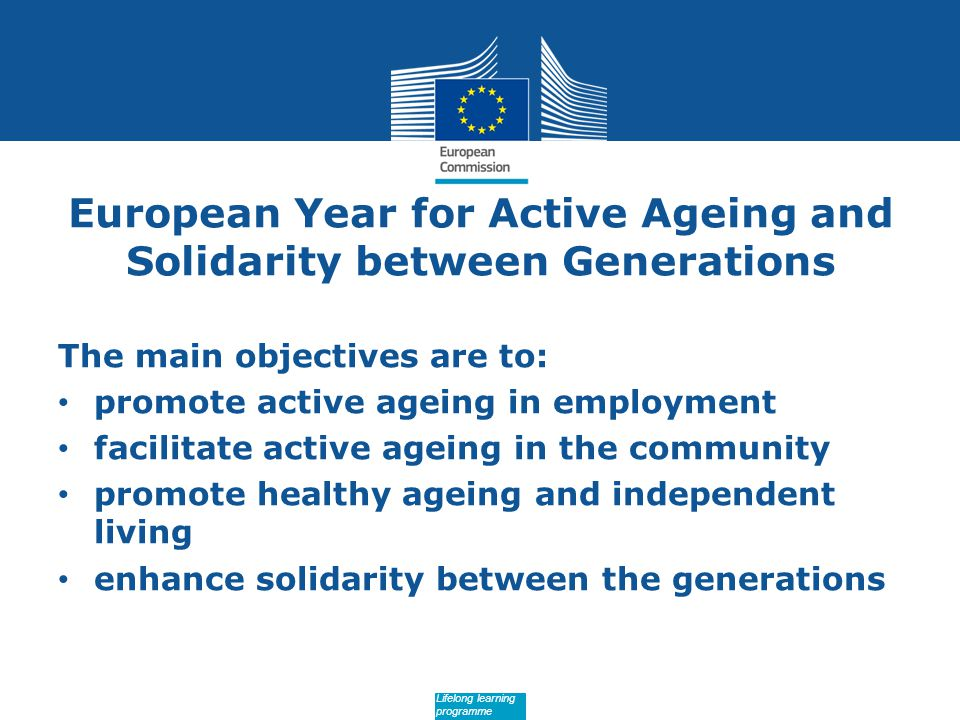 Date: in 12 pts European Year for Active Ageing and Solidarity between Generations The main objectives are to: promote active ageing in employment facilitate active ageing in the community promote healthy ageing and independent living enhance solidarity between the generations Lifelong learning programme