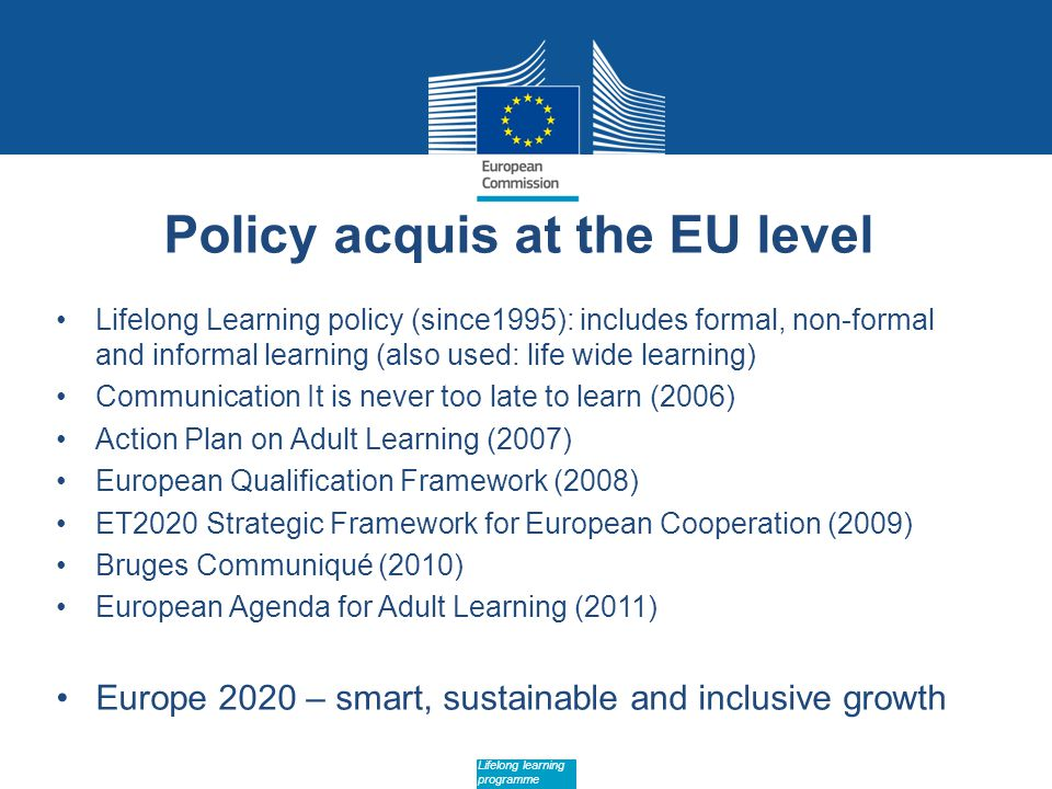 Date: in 12 pts Lifelong learning programme Policy acquis at the EU level Lifelong Learning policy (since1995): includes formal, non-formal and informal learning (also used: life wide learning) Communication It is never too late to learn (2006) Action Plan on Adult Learning (2007) European Qualification Framework (2008) ET2020 Strategic Framework for European Cooperation (2009) Bruges Communiqué (2010) European Agenda for Adult Learning (2011) Europe 2020 – smart, sustainable and inclusive growth