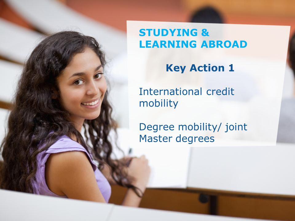 Date: in 12 pts Education and Culture … in other words STUDYING & LEARNING ABROAD Key Action 1 International credit mobility Degree mobility/ joint Master degrees