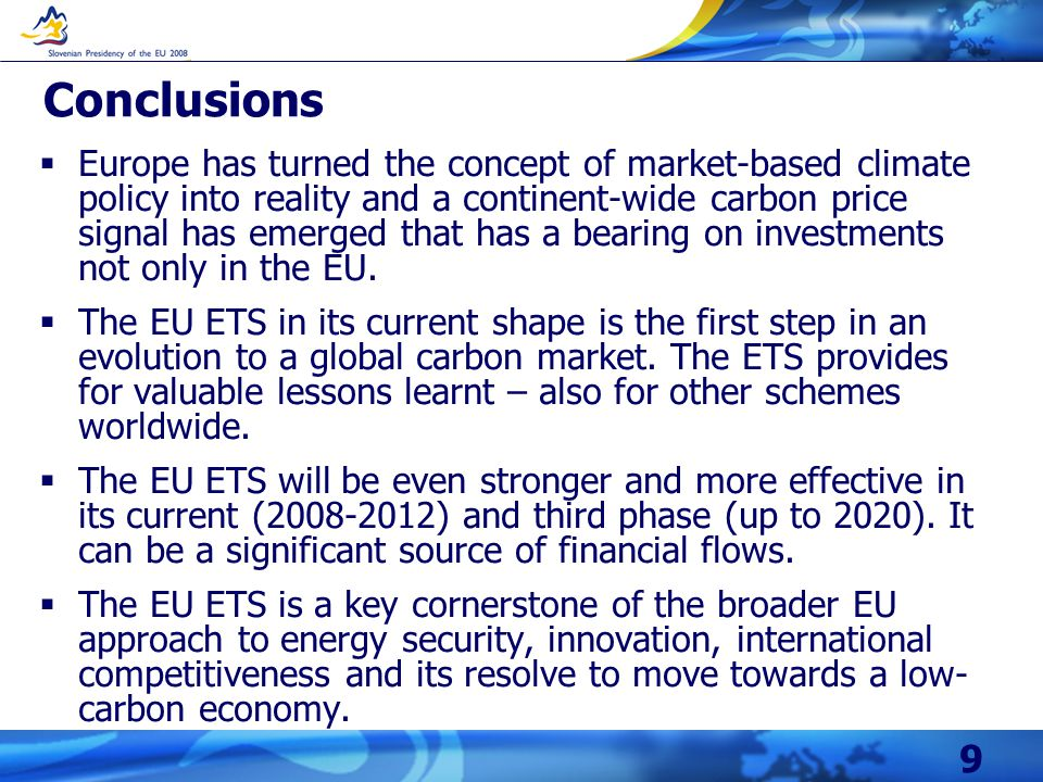 9 Conclusions  Europe has turned the concept of market-based climate policy into reality and a continent-wide carbon price signal has emerged that has a bearing on investments not only in the EU.