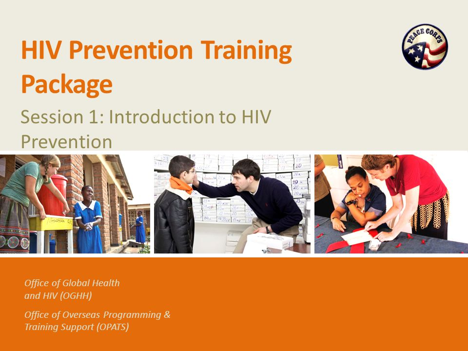 Office of Global Health and HIV (OGHH) Office of Overseas Programming & Training Support (OPATS) HIV Prevention Training Package Session 1: Introduction to HIV Prevention