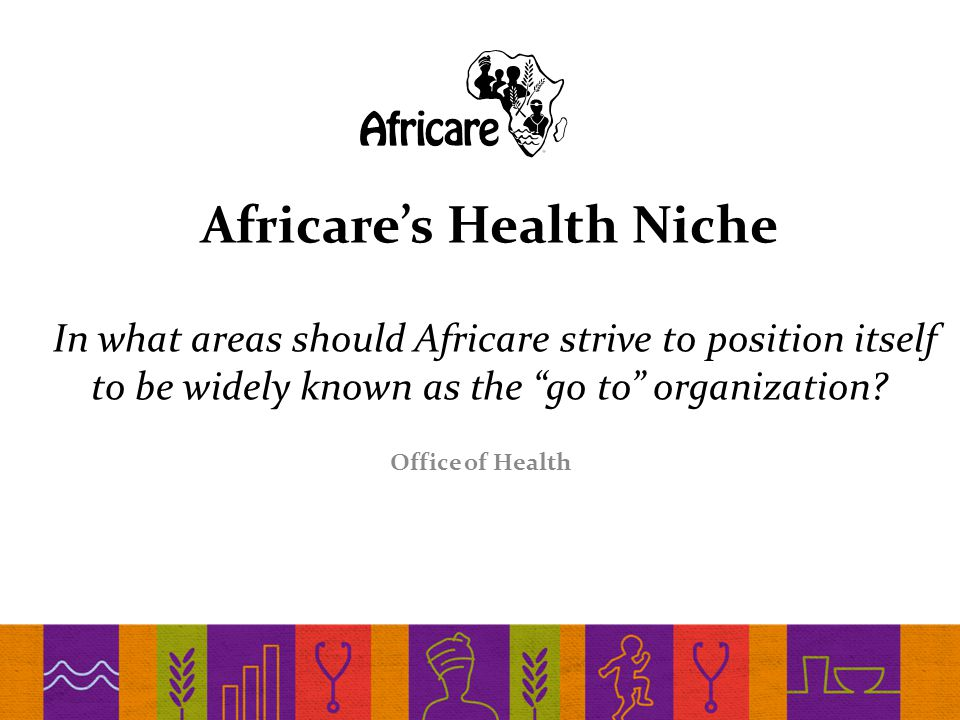 Africare's Health Niche In what areas should Africare strive to position itself to be widely known as the go to organization.