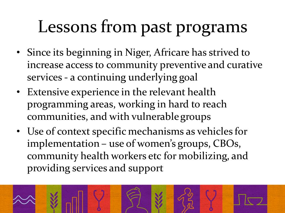 Lessons from past programs Since its beginning in Niger, Africare has strived to increase access to community preventive and curative services - a continuing underlying goal Extensive experience in the relevant health programming areas, working in hard to reach communities, and with vulnerable groups Use of context specific mechanisms as vehicles for implementation – use of women's groups, CBOs, community health workers etc for mobilizing, and providing services and support