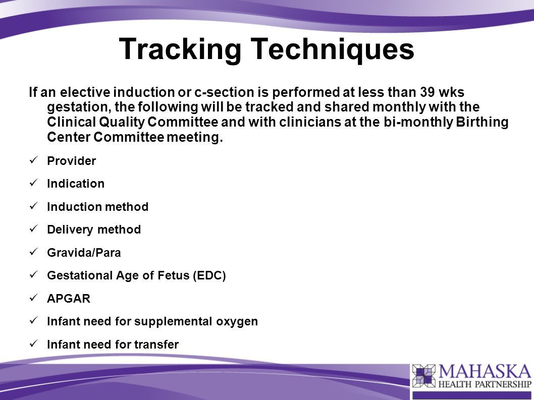 Tracking Techniques If an elective induction or c-section is performed at less than 39 wks gestation, the following will be tracked and shared monthly with the Clinical Quality Committee and with clinicians at the bi-monthly Birthing Center Committee meeting.