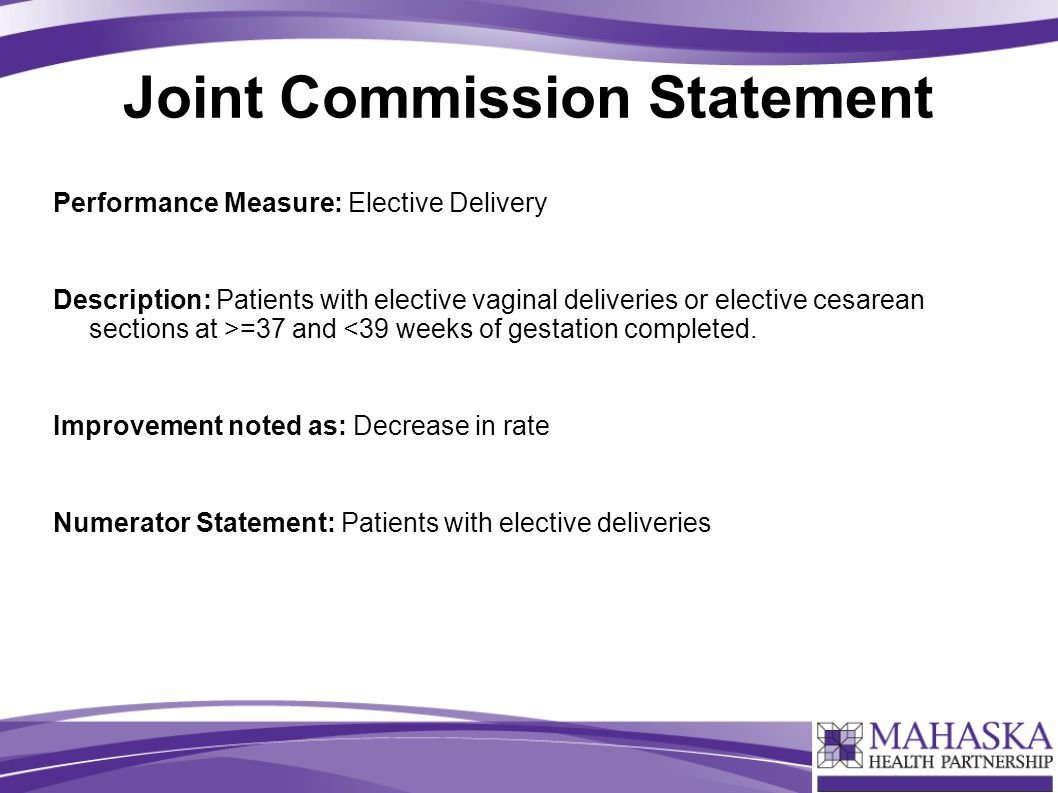 Joint Commission Statement Performance Measure: Elective Delivery Description: Patients with elective vaginal deliveries or elective cesarean sections at >=37 and <39 weeks of gestation completed.