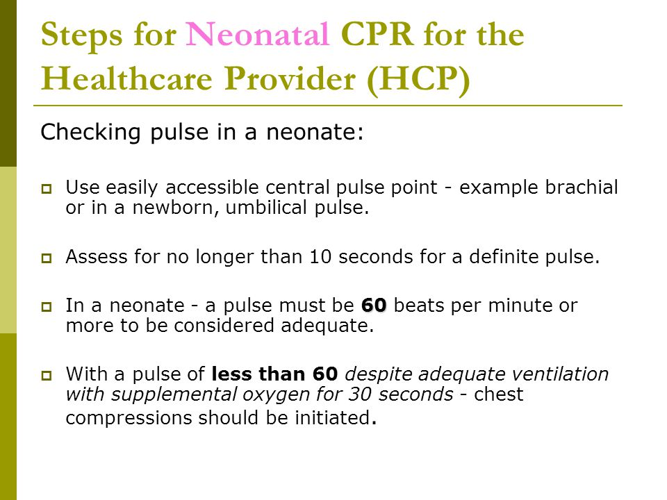 Steps for Neonatal CPR for the Healthcare Provider (HCP) Checking pulse in a neonate:  Use easily accessible central pulse point - example brachial or in a newborn, umbilical pulse.