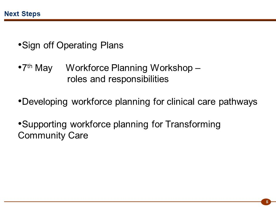 5 Next Steps Sign off Operating Plans 7 th May Workforce Planning Workshop – roles and responsibilities Developing workforce planning for clinical care pathways Supporting workforce planning for Transforming Community Care