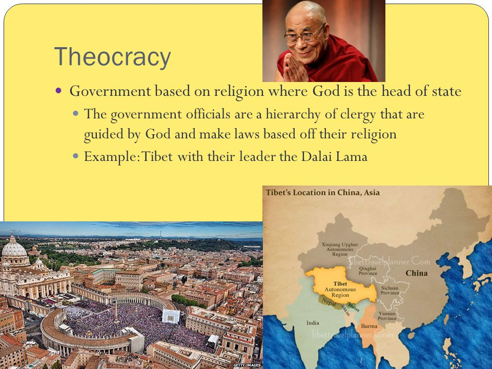 Theocracy Government based on religion where God is the head of state The government officials are a hierarchy of clergy that are guided by God and make laws based off their religion Example: Tibet with their leader the Dalai Lama