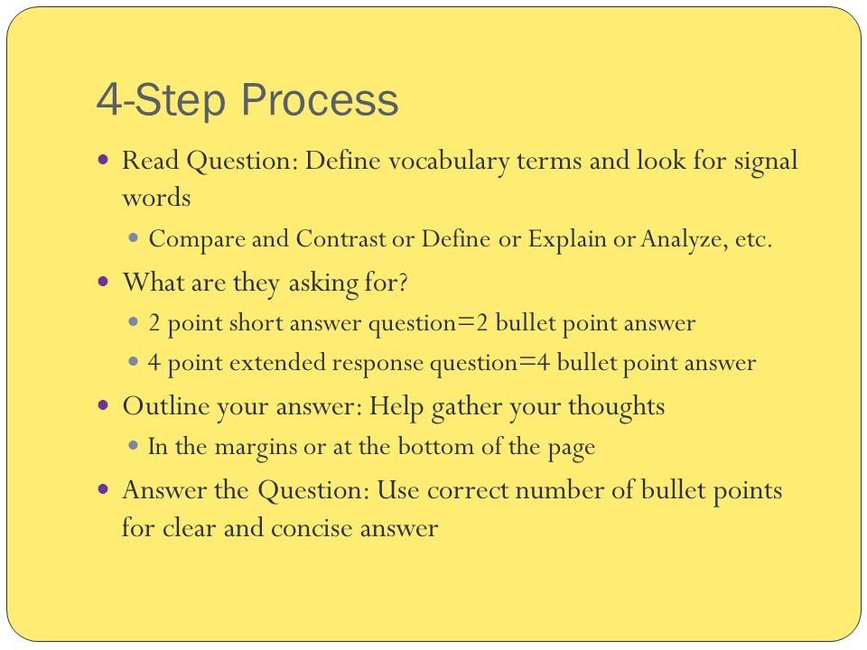 4-Step Process Read Question: Define vocabulary terms and look for signal words Compare and Contrast or Define or Explain or Analyze, etc.