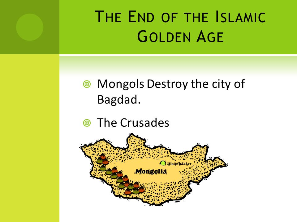 T HE E ND OF THE I SLAMIC G OLDEN A GE  Mongols Destroy the city of Bagdad.  The Crusades
