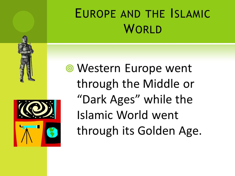 E UROPE AND THE I SLAMIC W ORLD  Western Europe went through the Middle or Dark Ages while the Islamic World went through its Golden Age.