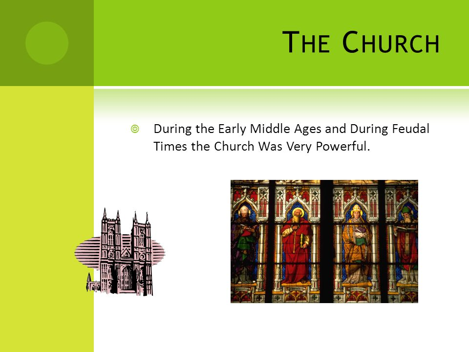 T HE C HURCH  During the Early Middle Ages and During Feudal Times the Church Was Very Powerful.