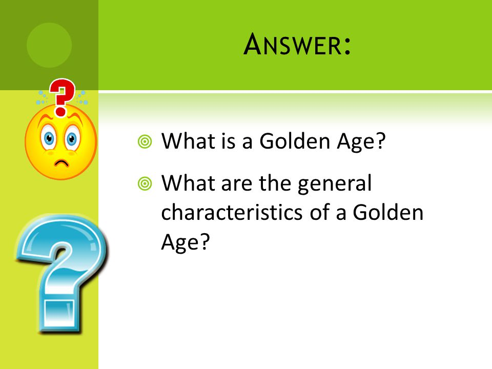 A NSWER :  What is a Golden Age  What are the general characteristics of a Golden Age