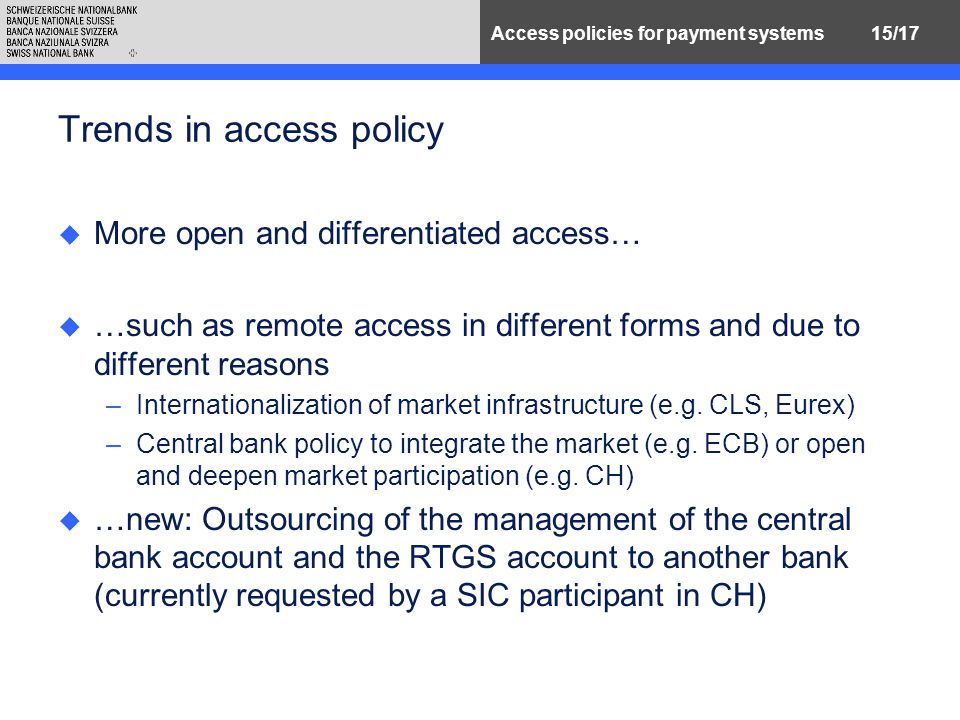 15/17Access policies for payment systems Trends in access policy u More open and differentiated access… u …such as remote access in different forms and due to different reasons –Internationalization of market infrastructure (e.g.