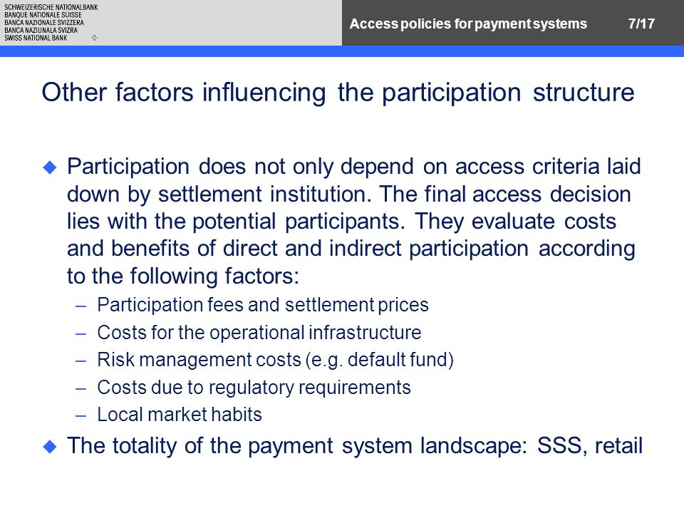 7/17Access policies for payment systems Other factors influencing the participation structure u Participation does not only depend on access criteria laid down by settlement institution.