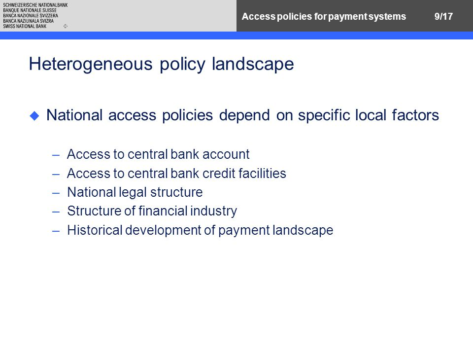 9/17Access policies for payment systems Heterogeneous policy landscape u National access policies depend on specific local factors –Access to central bank account –Access to central bank credit facilities –National legal structure –Structure of financial industry –Historical development of payment landscape