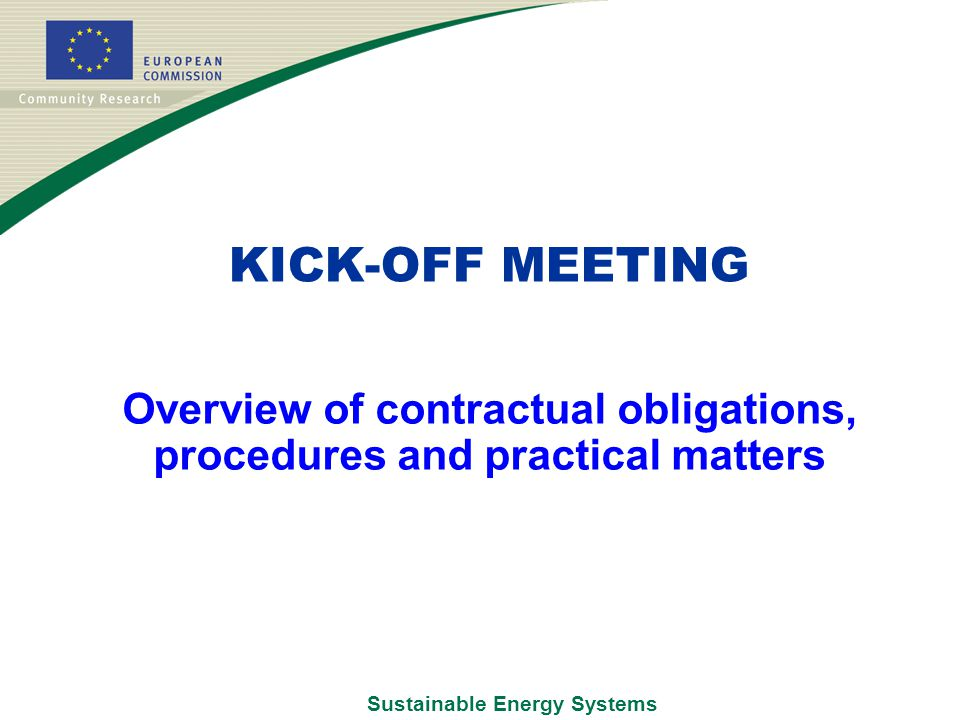 Sustainable Energy Systems Overview of contractual obligations, procedures and practical matters KICK-OFF MEETING