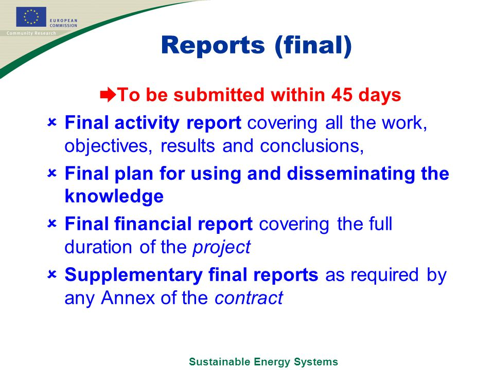 Sustainable Energy Systems Reports (final) ➨ To be submitted within 45 days  Final activity report covering all the work, objectives, results and conclusions,  Final plan for using and disseminating the knowledge  Final financial report covering the full duration of the project  Supplementary final reports as required by any Annex of the contract