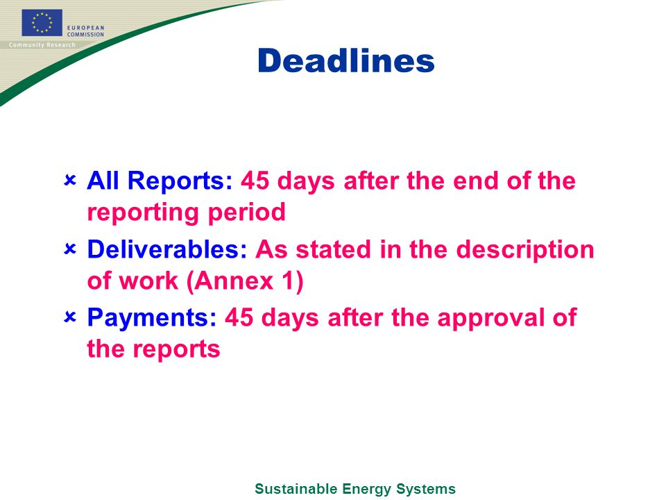 Sustainable Energy Systems Deadlines  All Reports: 45 days after the end of the reporting period  Deliverables: As stated in the description of work (Annex 1)  Payments: 45 days after the approval of the reports