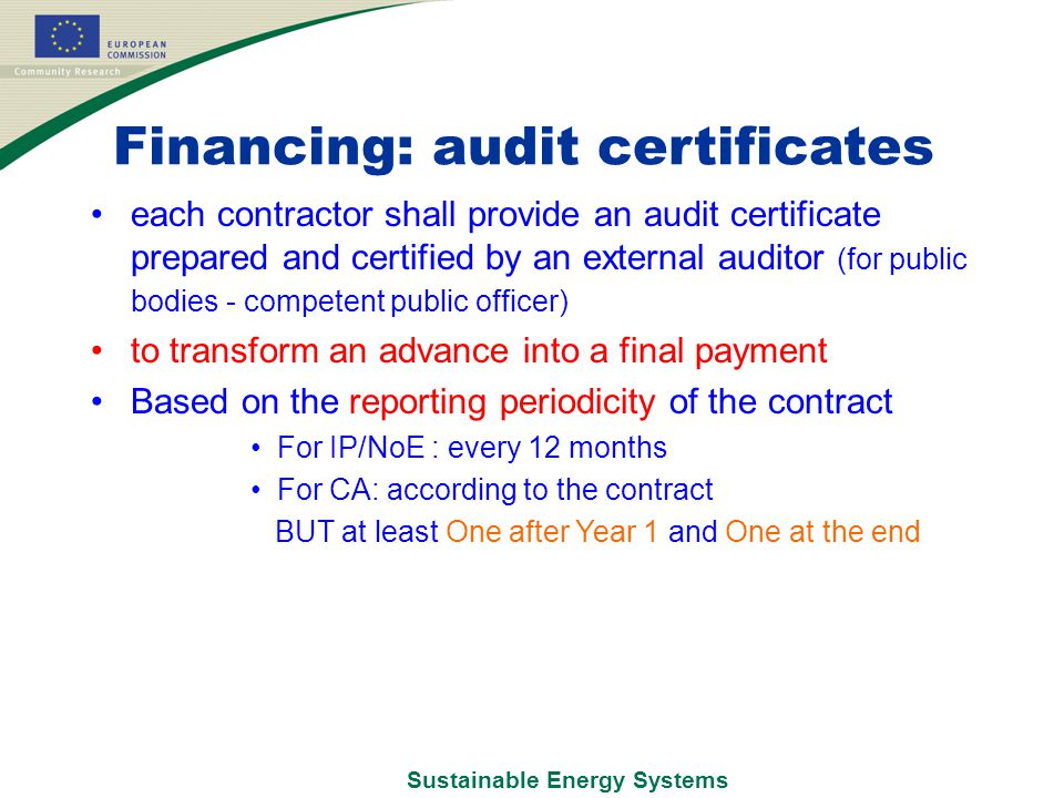 Sustainable Energy Systems Financing: audit certificates each contractor shall provide an audit certificate prepared and certified by an external auditor (for public bodies - competent public officer) to transform an advance into a final payment Based on the reporting periodicity of the contract For IP/NoE : every 12 months For CA: according to the contract BUT at least One after Year 1 and One at the end