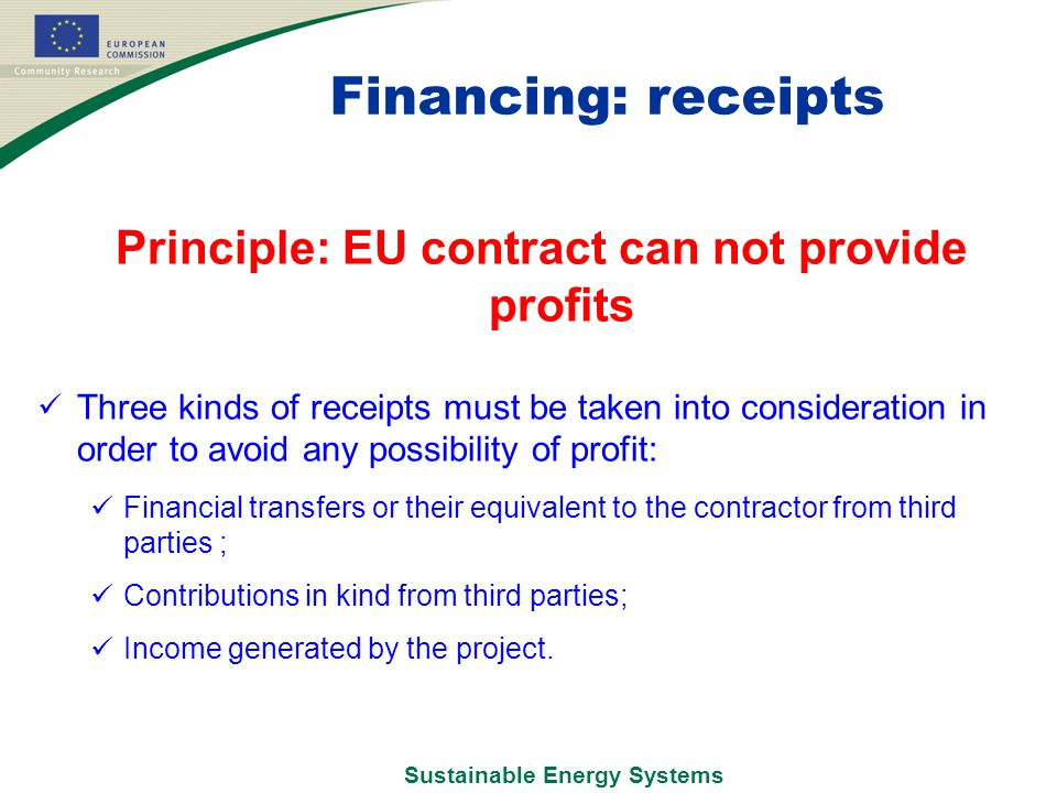 Sustainable Energy Systems Financing: receipts Principle: EU contract can not provide profits Three kinds of receipts must be taken into consideration in order to avoid any possibility of profit: Financial transfers or their equivalent to the contractor from third parties ; Contributions in kind from third parties; Income generated by the project.