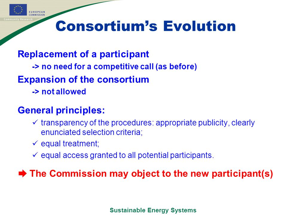 Sustainable Energy Systems Consortium's Evolution Replacement of a participant -> no need for a competitive call (as before) Expansion of the consortium -> not allowed General principles: transparency of the procedures: appropriate publicity, clearly enunciated selection criteria; equal treatment; equal access granted to all potential participants.