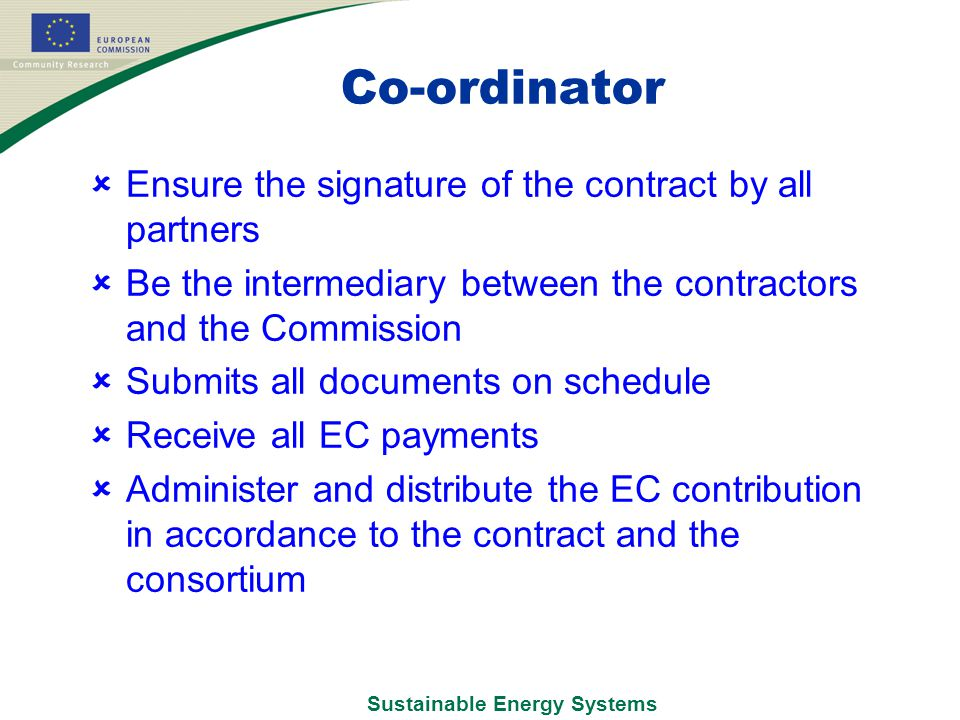 Sustainable Energy Systems Co-ordinator  Ensure the signature of the contract by all partners  Be the intermediary between the contractors and the Commission  Submits all documents on schedule  Receive all EC payments  Administer and distribute the EC contribution in accordance to the contract and the consortium